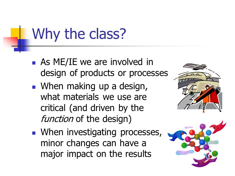 Why the class As ME/IE we are involved in design of products or processes.