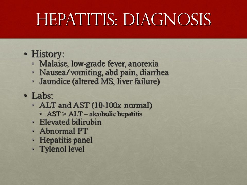 Hepatitis: Diagnosis History: Labs: Malaise, low-grade fever, anorexia