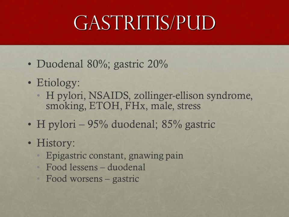 Gastritis/PUD Duodenal 80%; gastric 20% Etiology: