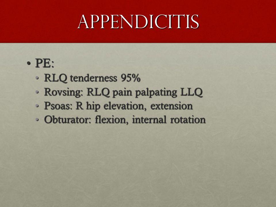 Appendicitis PE: RLQ tenderness 95% Rovsing: RLQ pain palpating LLQ
