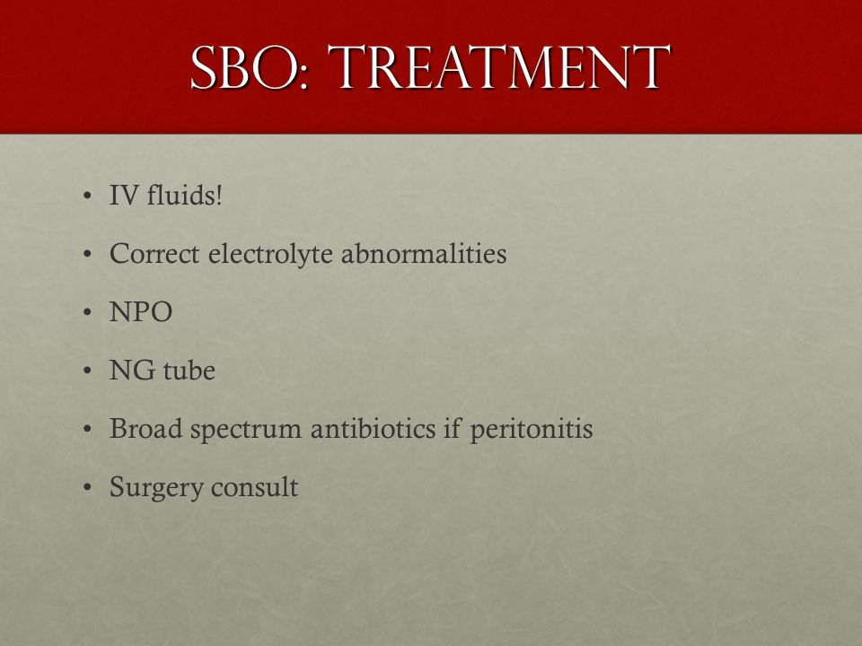 SBO: Treatment IV fluids! Correct electrolyte abnormalities NPO