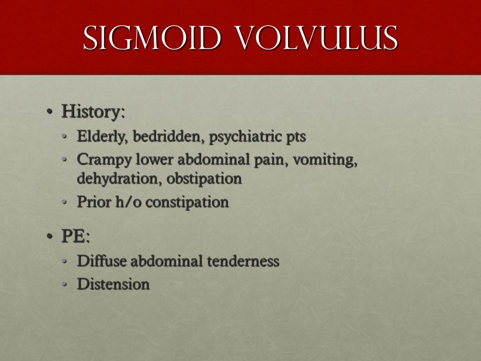Sigmoid Volvulus History: PE: Elderly, bedridden, psychiatric pts