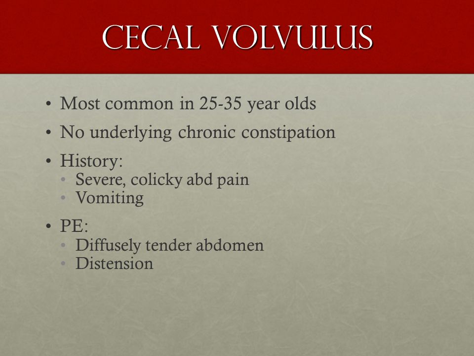 Cecal volvulus Most common in 25-35 year olds