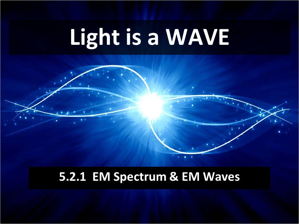 Light is a WAVE 5.2.1 EM Spectrum & EM Waves