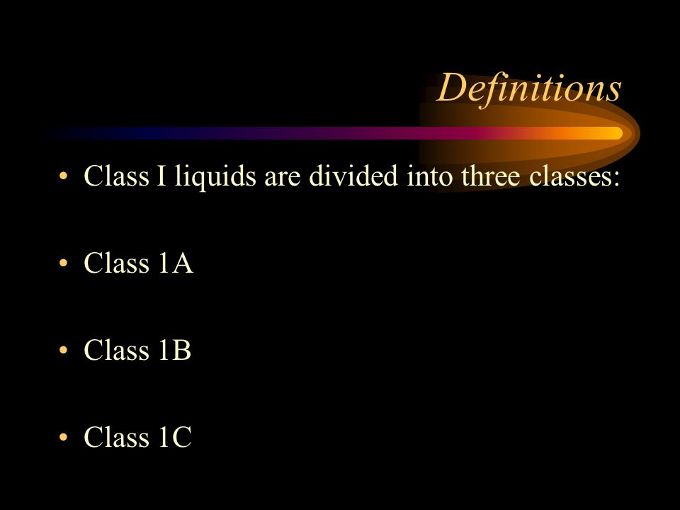 Definitions Class I liquids are divided into three classes: Class 1A