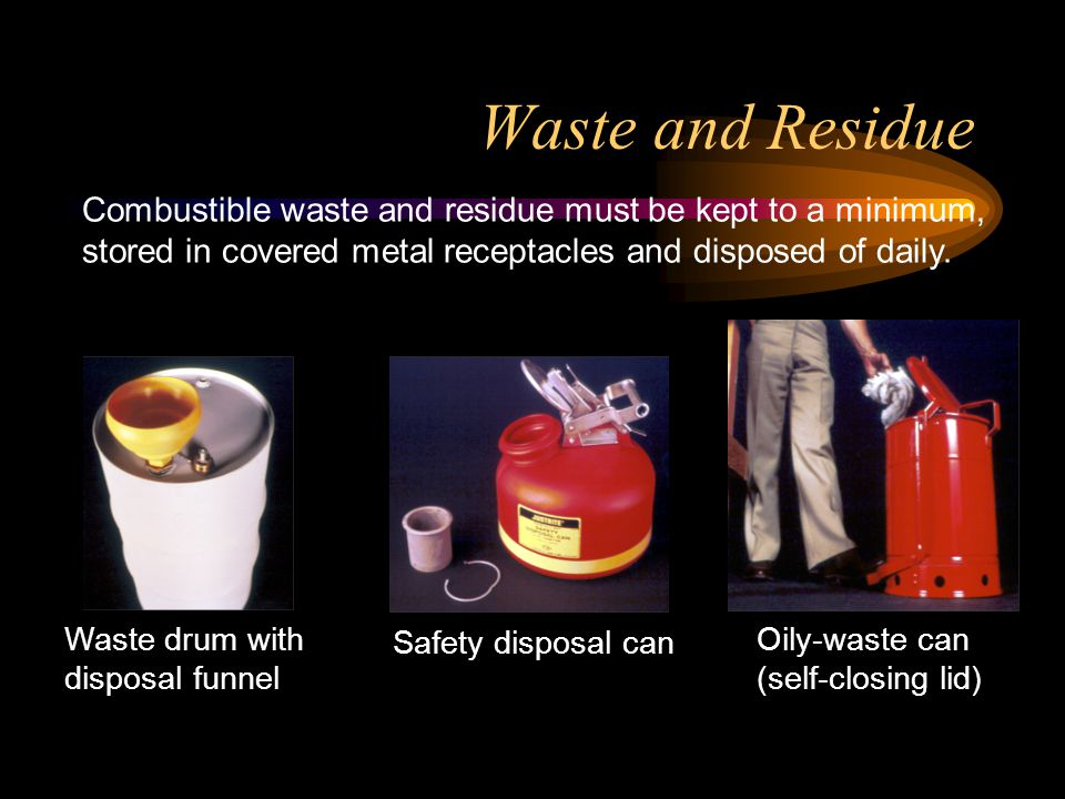 Waste and Residue Combustible waste and residue must be kept to a minimum, stored in covered metal receptacles and disposed of daily.