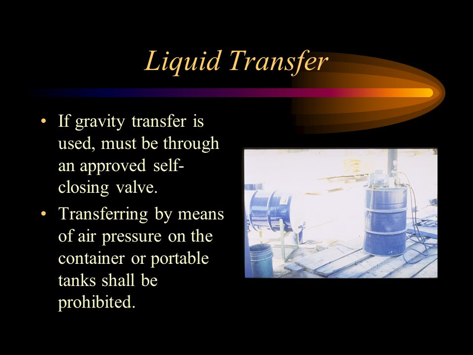 Liquid Transfer If gravity transfer is used, must be through an approved self-closing valve.