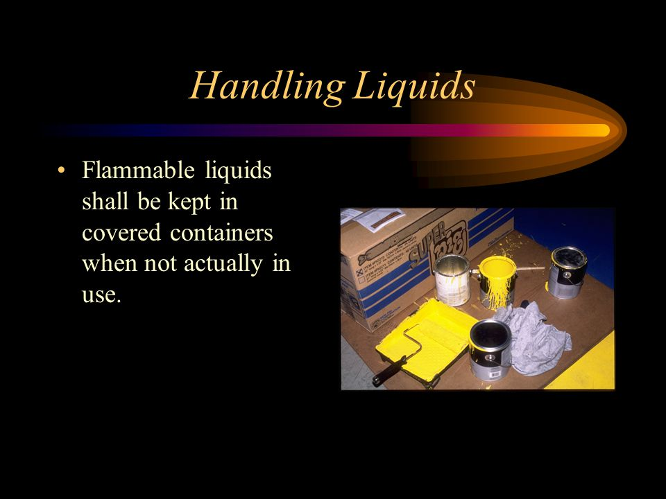 Handling Liquids Flammable liquids shall be kept in covered containers when not actually in use.