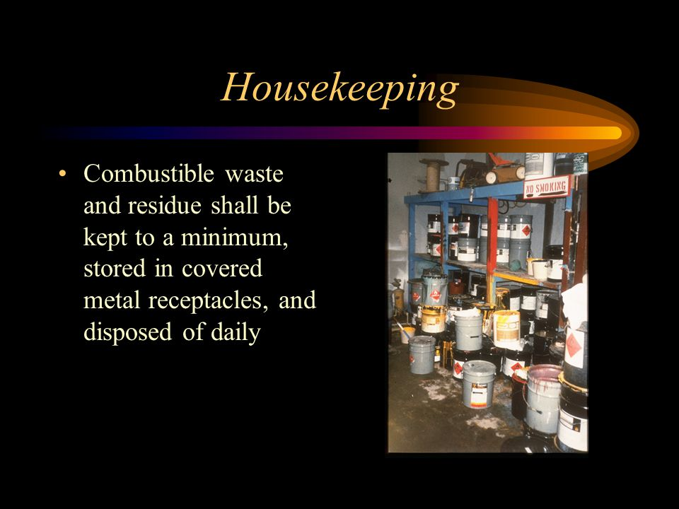 Housekeeping Combustible waste and residue shall be kept to a minimum, stored in covered metal receptacles, and disposed of daily.