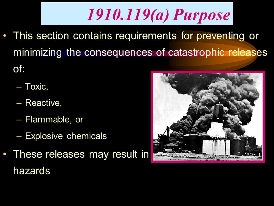 1910.119(a) Purpose This section contains requirements for preventing or minimizing the consequences of catastrophic releases of: