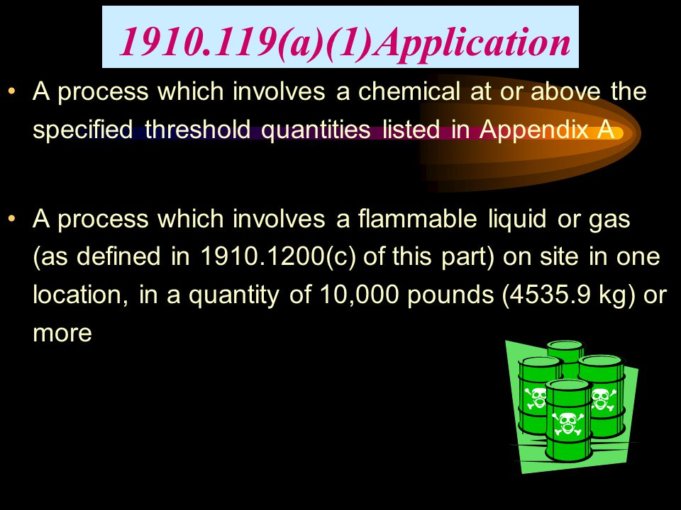1910.119(a)(1)Application A process which involves a chemical at or above the specified threshold quantities listed in Appendix A.