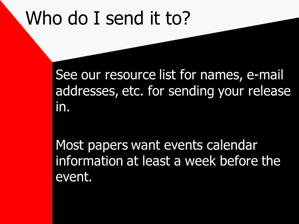 Who do I send it to See our resource list for names, e-mail addresses, etc. for sending your release in.