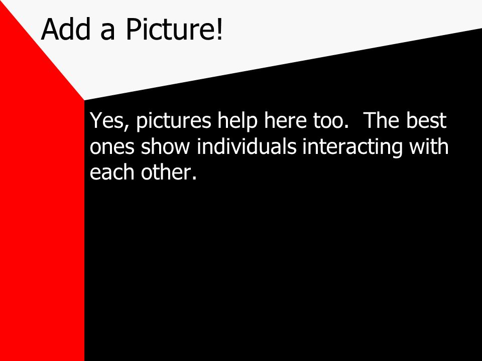 Add a Picture!Yes, pictures help here too.