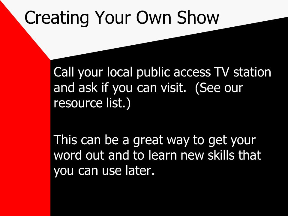 Creating Your Own ShowCall your local public access TV station and ask if you can visit. (See our resource list.)