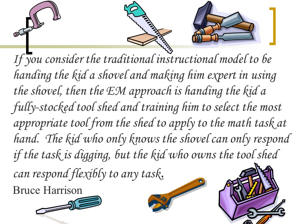 If you consider the traditional instructional model to be handing the kid a shovel and making him expert in using the shovel, then the EM approach is handing the kid a fully-stocked tool shed and training him to select the most appropriate tool from the shed to apply to the math task at hand. The kid who only knows the shovel can only respond if the task is digging, but the kid who owns the tool shed can respond flexibly to any task.