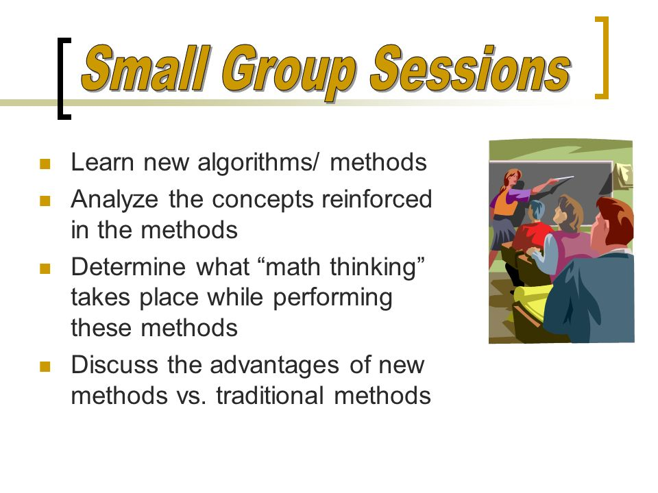 Small Group Sessions Learn new algorithms/ methods
