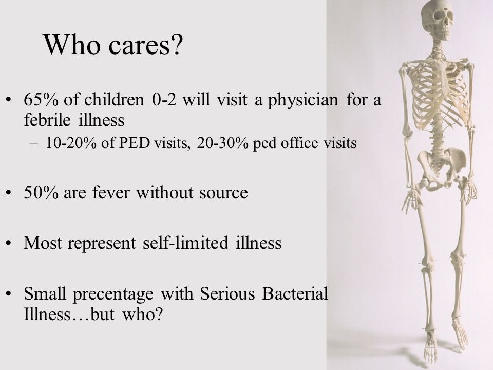 Who cares 65% of children 0-2 will visit a physician for a febrile illness. 10-20% of PED visits, 20-30% ped office visits.