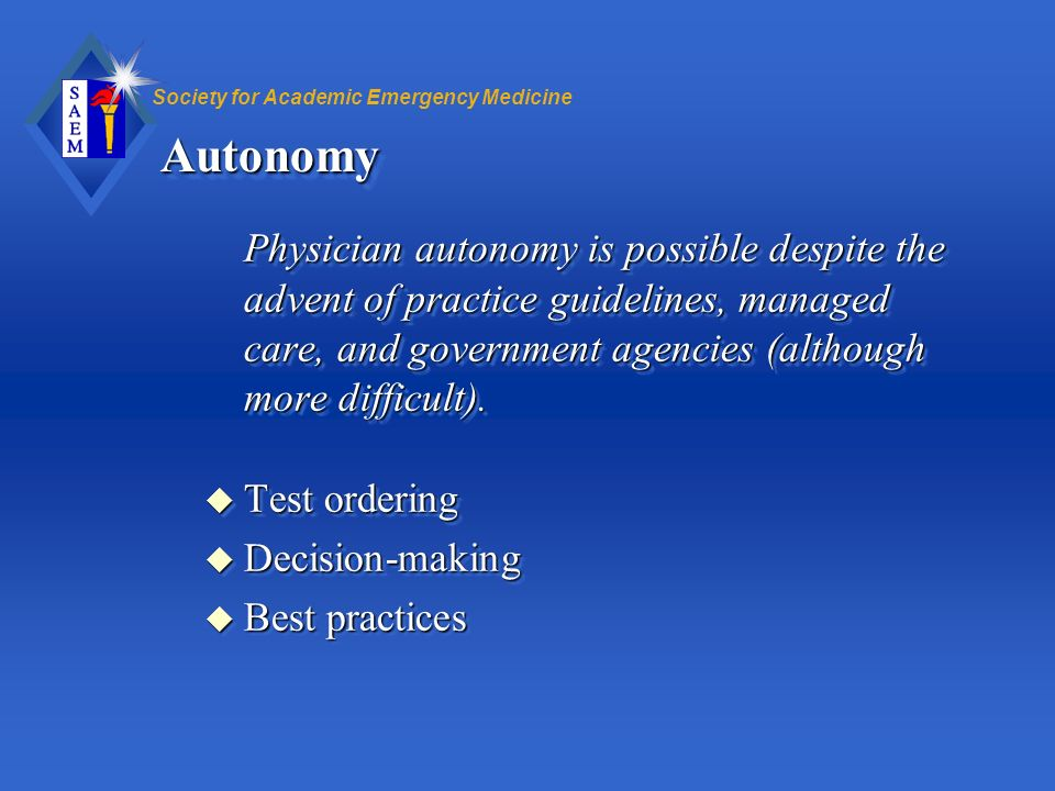 Autonomy Physician autonomy is possible despite the advent of practice guidelines, managed care, and government agencies (although more difficult).