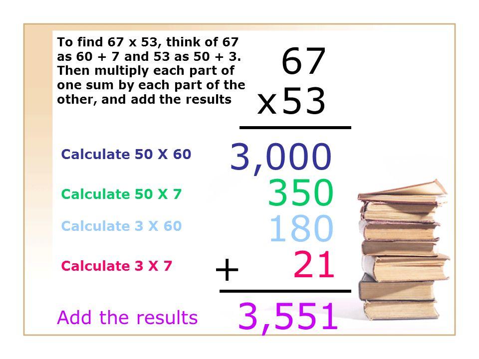 6 7 x 5 3 3,000 350 180 21 + 3,551 Add the results Calculate 50 X 60