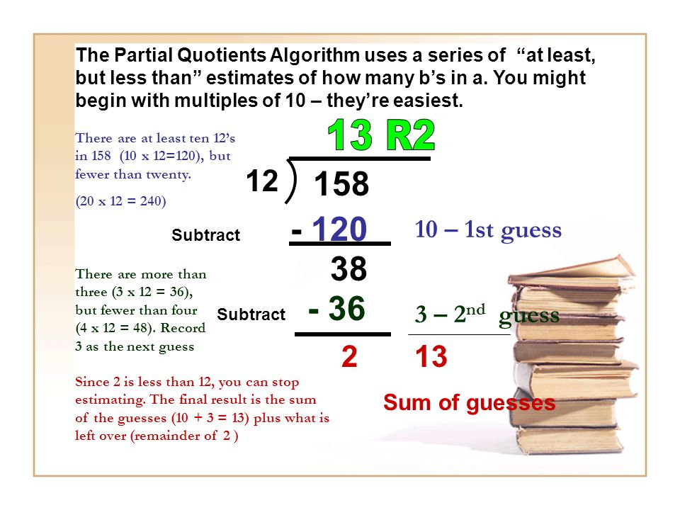 The Partial Quotients Algorithm uses a series of at least, but less than estimates of how many b's in a. You might begin with multiples of 10 – they're easiest.