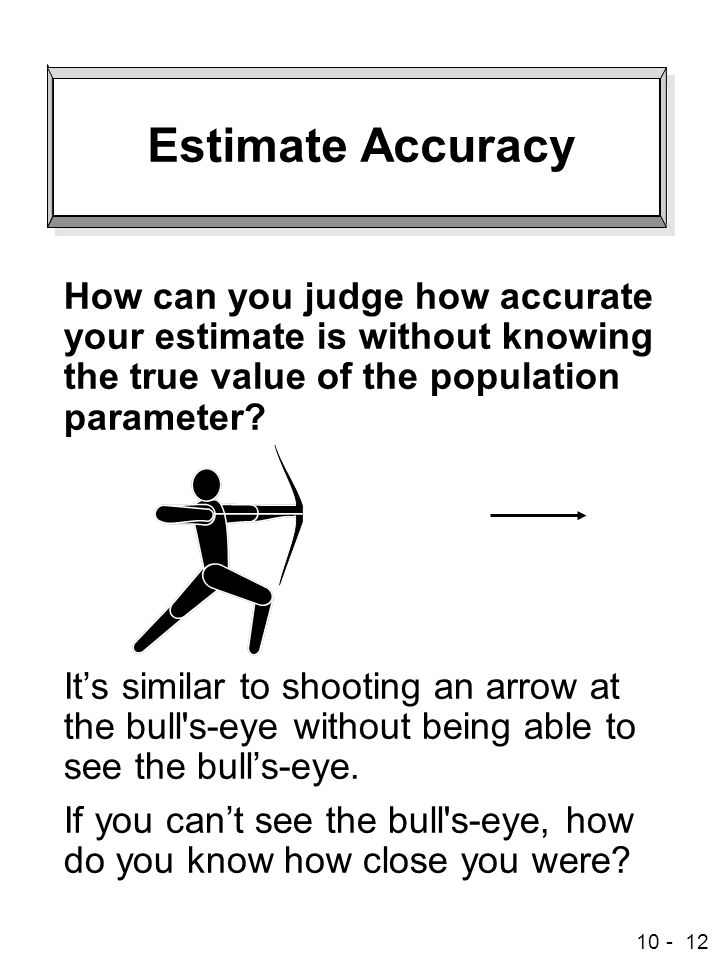 Estimate Accuracy How can you judge how accurate your estimate is without knowing the true value of the population parameter