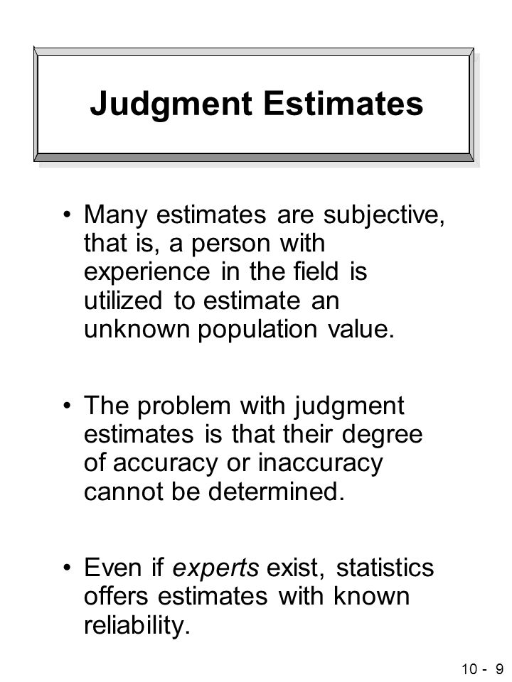 Judgment Estimates Many estimates are subjective, that is, a person with experience in the field is utilized to estimate an unknown population value.