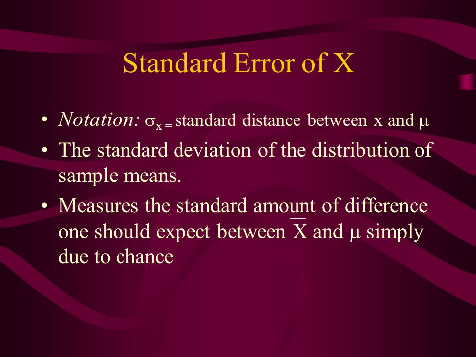 Standard Error of X Notation: x = standard distance between x and 