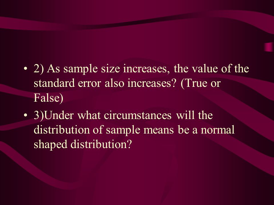 2) As sample size increases, the value of the standard error also increases (True or False)