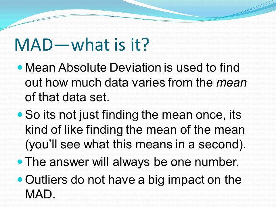 MAD—what is it Mean Absolute Deviation is used to find out how much data varies from the mean of that data set.