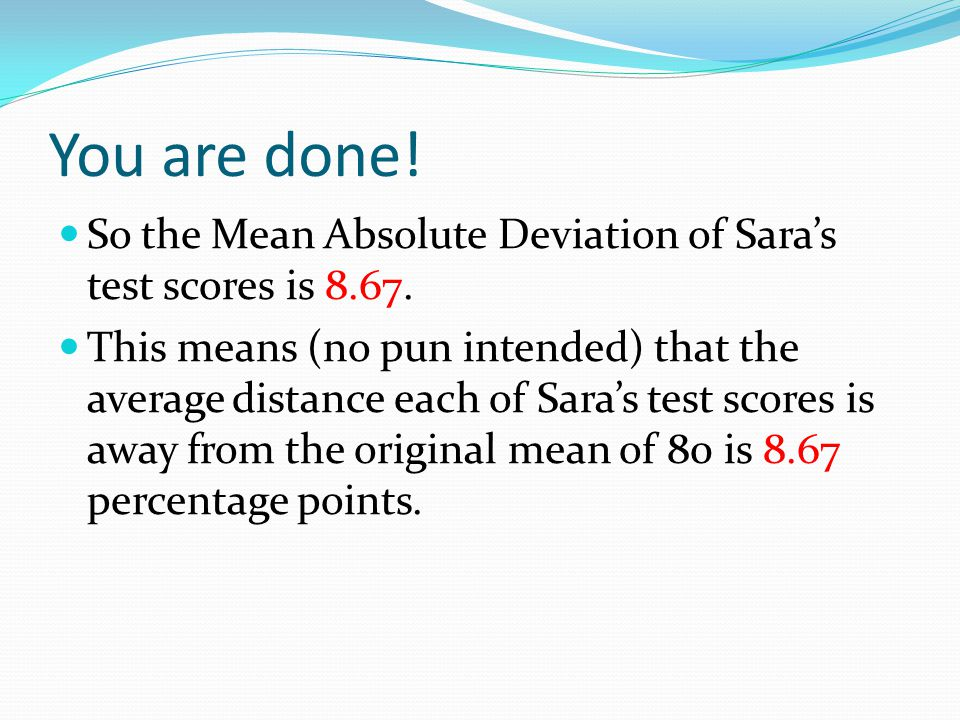 You are done! So the Mean Absolute Deviation of Sara's test scores is 8.67.