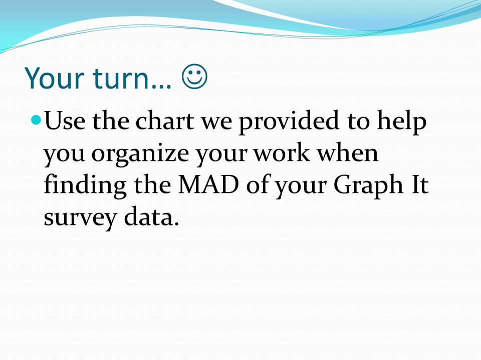 Your turn…  Use the chart we provided to help you organize your work when finding the MAD of your Graph It survey data.