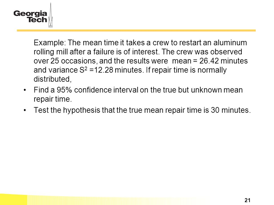 Example: The mean time it takes a crew to restart an aluminum rolling mill after a failure is of interest. The crew was observed over 25 occasions, and the results were mean = 26.42 minutes and variance S2 =12.28 minutes. If repair time is normally distributed,