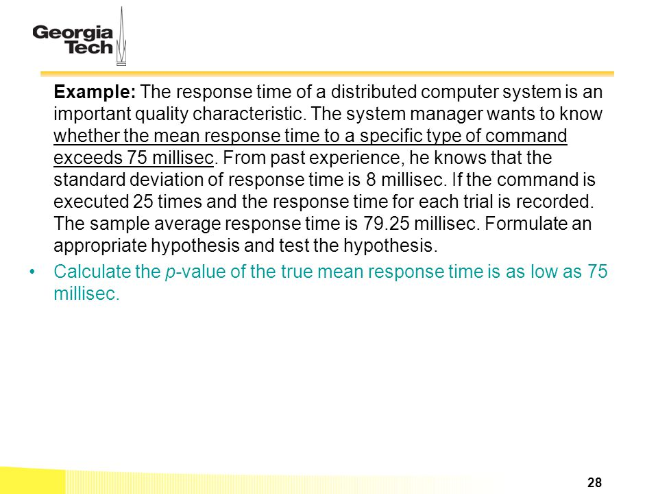 Example: The response time of a distributed computer system is an important quality characteristic. The system manager wants to know whether the mean response time to a specific type of command exceeds 75 millisec. From past experience, he knows that the standard deviation of response time is 8 millisec. If the command is executed 25 times and the response time for each trial is recorded. The sample average response time is millisec. Formulate an appropriate hypothesis and test the hypothesis.