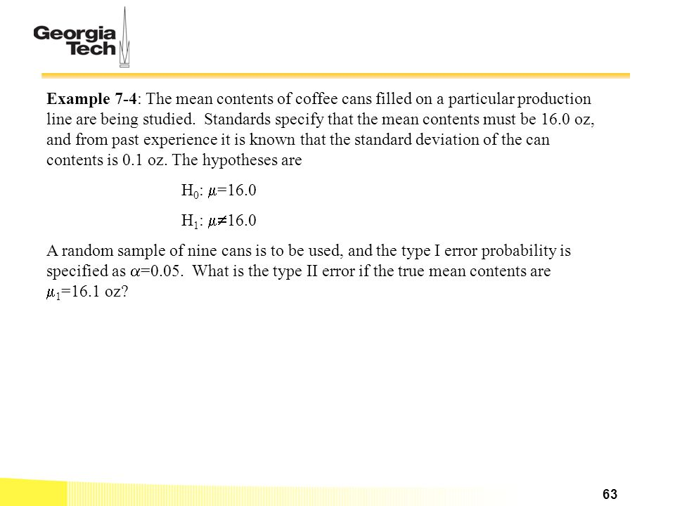Example 7-4: The mean contents of coffee cans filled on a particular production line are being studied. Standards specify that the mean contents must be 16.0 oz, and from past experience it is known that the standard deviation of the can contents is 0.1 oz. The hypotheses are