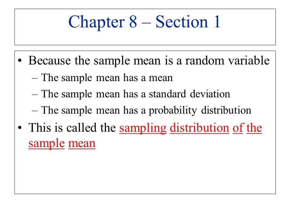 Chapter 8 – Section 1 Because the sample mean is a random variable