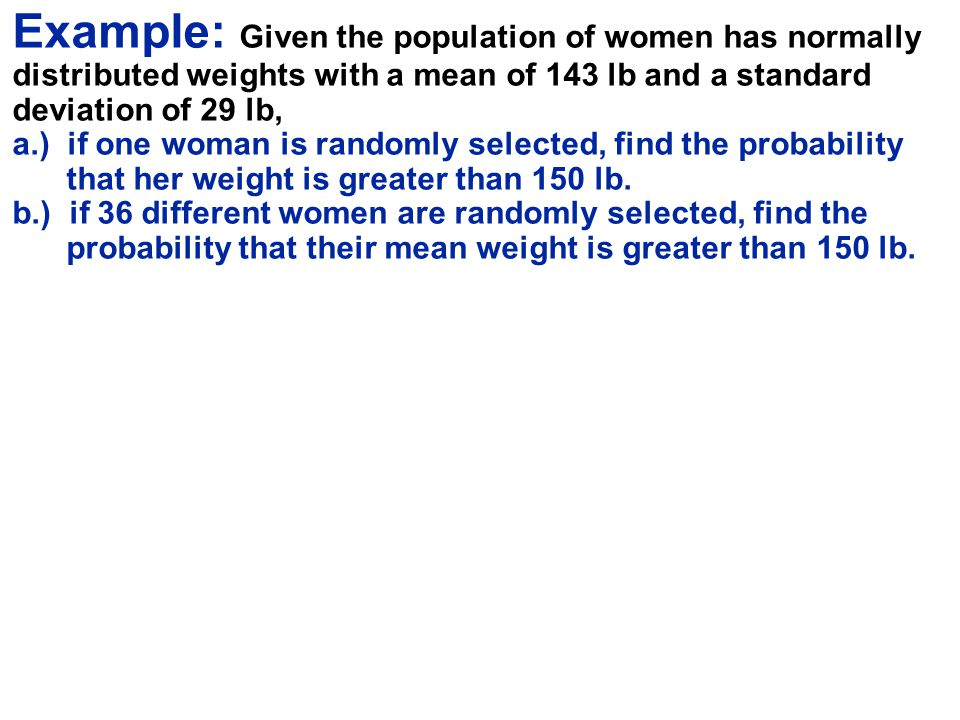 Example: Given the population of women has normally distributed weights with a mean of 143 lb and a standard deviation of 29 lb, a.) if one woman is randomly selected, find the probability that her weight is greater than 150 lb. b.) if 36 different women are randomly selected, find the probability that their mean weight is greater than 150 lb.
