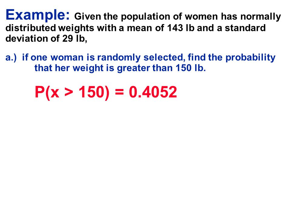 Example: Given the population of women has normally distributed weights with a mean of 143 lb and a standard deviation of 29 lb,