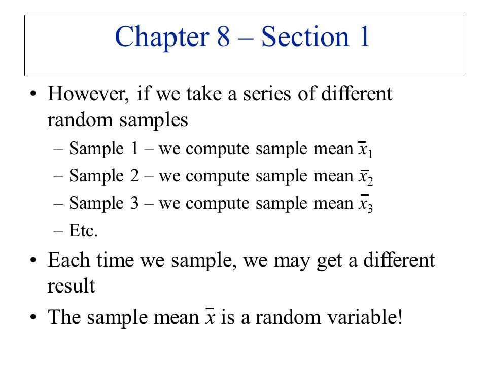 Chapter 8 – Section 1 However, if we take a series of different random samples. Sample 1 – we compute sample mean x1.
