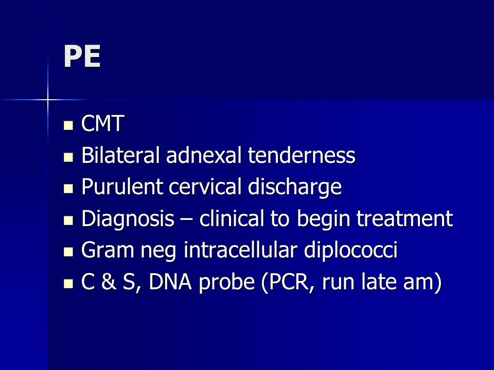 PE CMT Bilateral adnexal tenderness Purulent cervical discharge