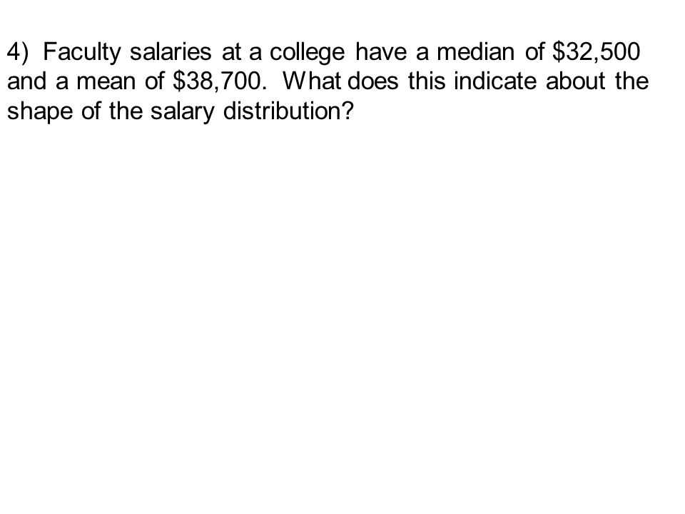 4) Faculty salaries at a college have a median of $32,500 and a mean of $38,700.
