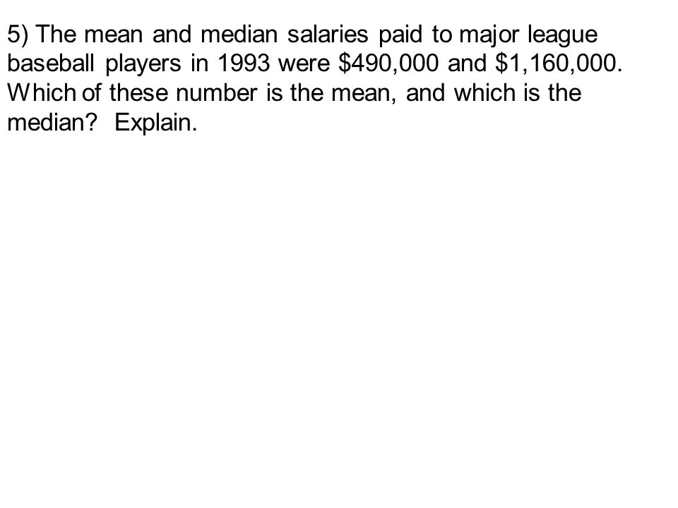 5) The mean and median salaries paid to major league baseball players in 1993 were $490,000 and $1,160,000.