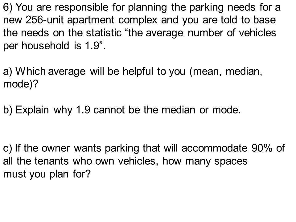 6) You are responsible for planning the parking needs for a new 256-unit apartment complex and you are told to base the needs on the statistic the average number of vehicles per household is 1.9 .