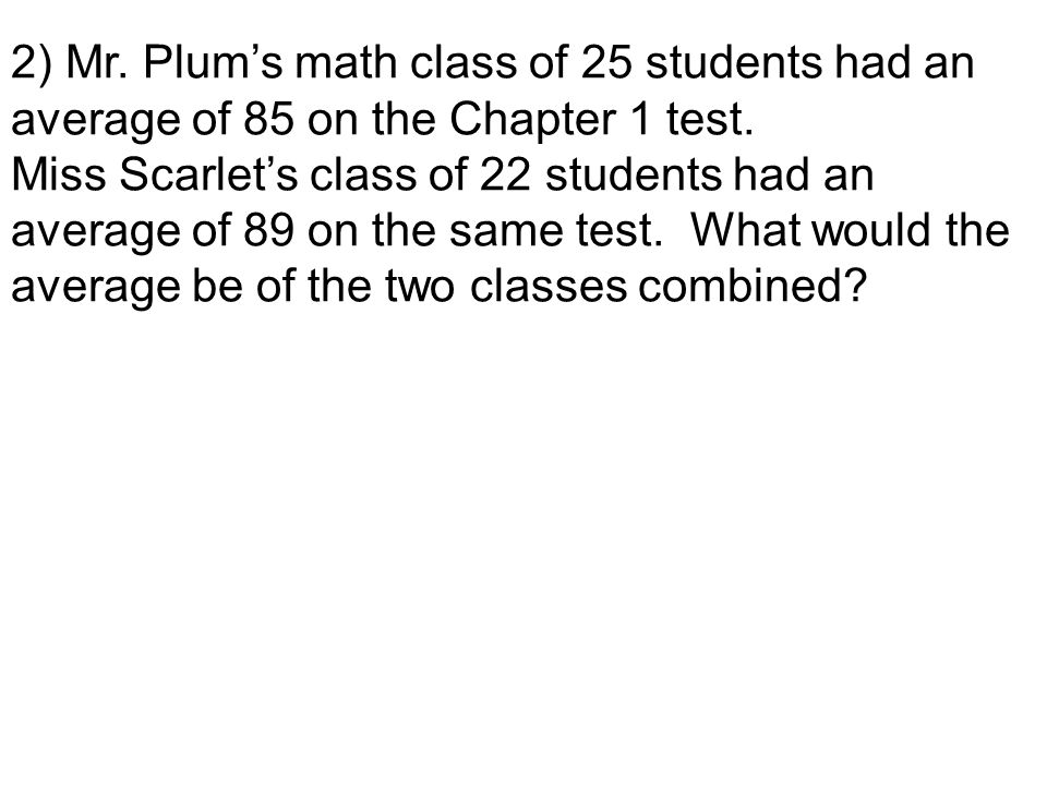 2) Mr. Plum's math class of 25 students had an average of 85 on the Chapter 1 test.