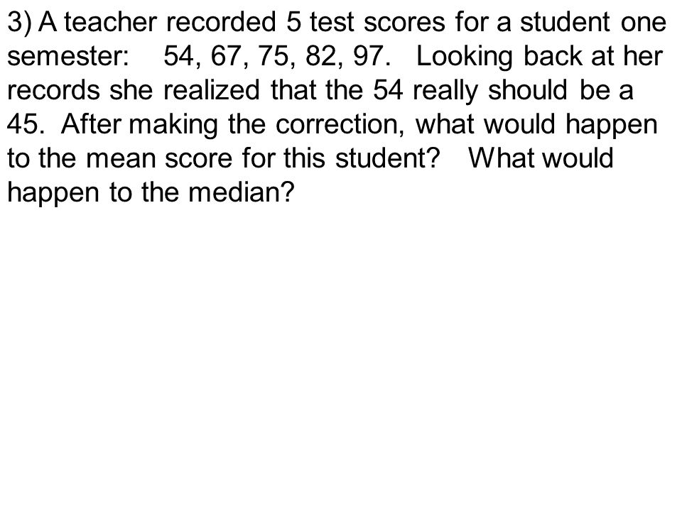 3) A teacher recorded 5 test scores for a student one semester: 54, 67, 75, 82, 97.