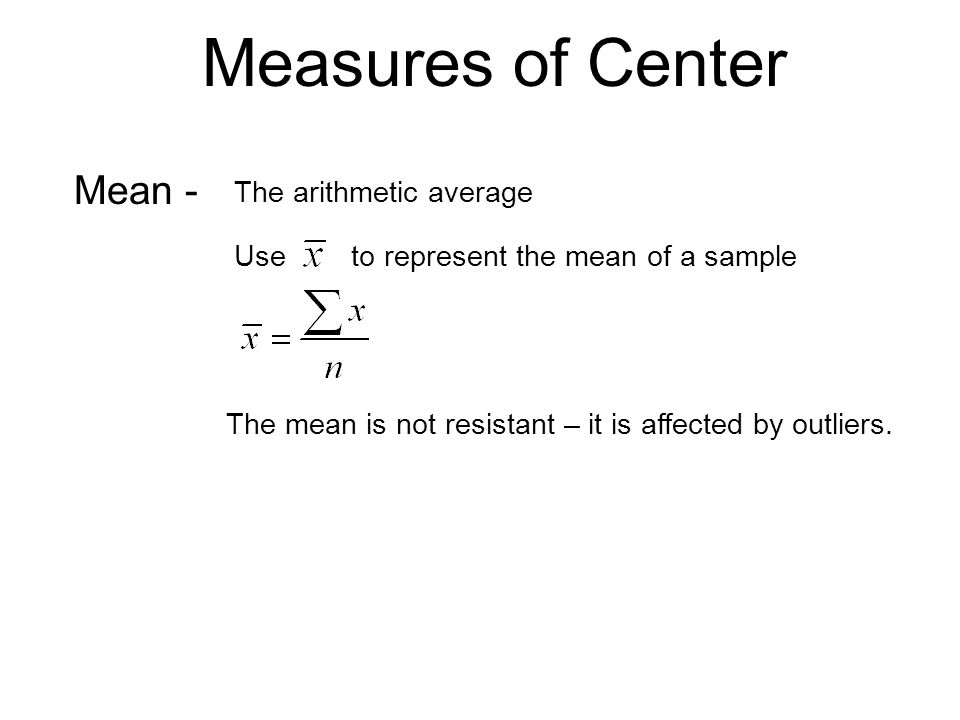 Measures of Center Mean - The arithmetic average