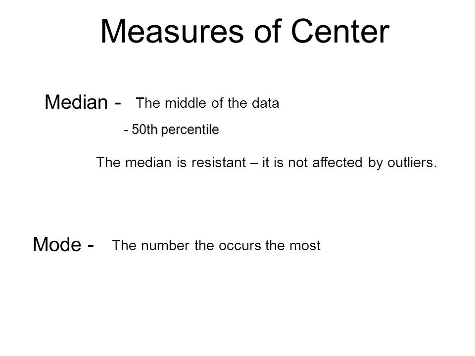 Measures of Center Median - Mode - The middle of the data
