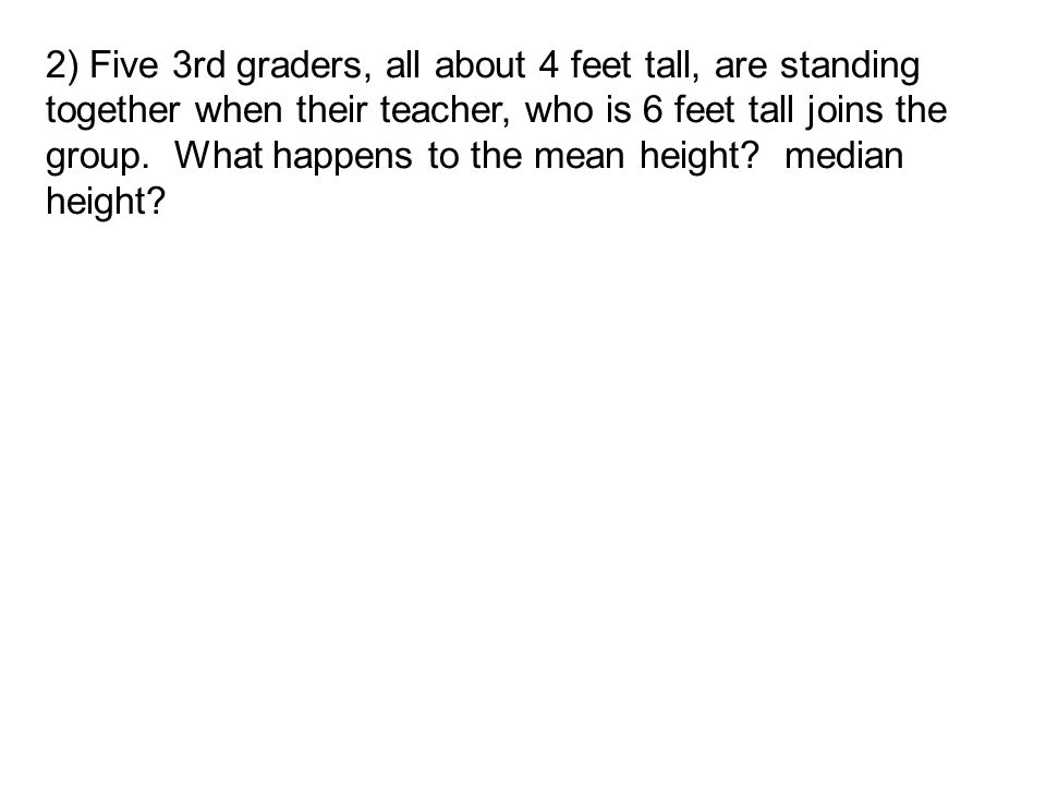 2) Five 3rd graders, all about 4 feet tall, are standing together when their teacher, who is 6 feet tall joins the group.