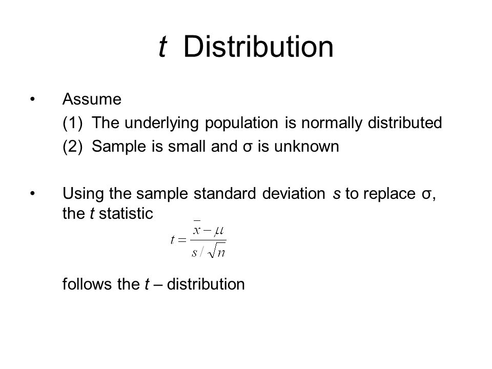 t Distribution Assume. (1) The underlying population is normally distributed. (2) Sample is small and σ is unknown.