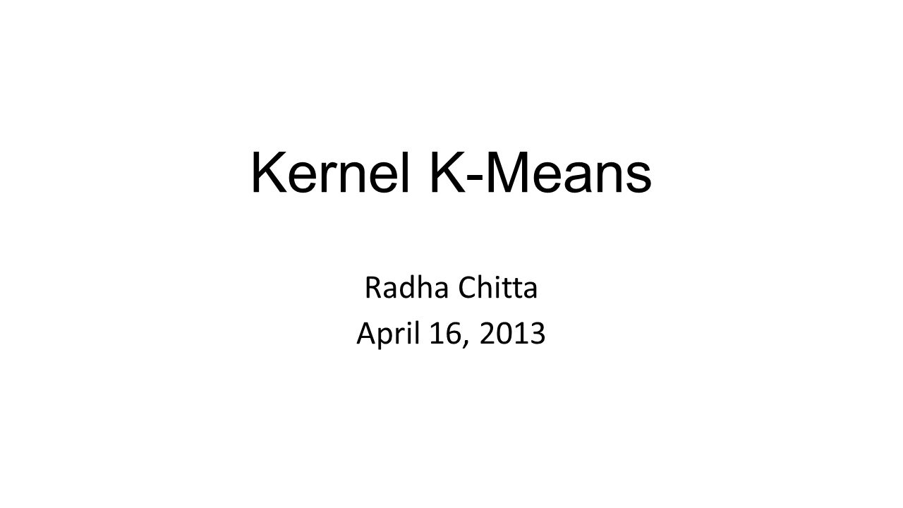 Kernel K-Means Radha Chitta April 16, 2013