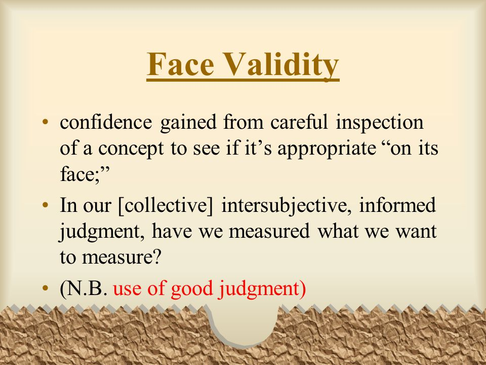 Face Validity confidence gained from careful inspection of a concept to see if it's appropriate on its face;